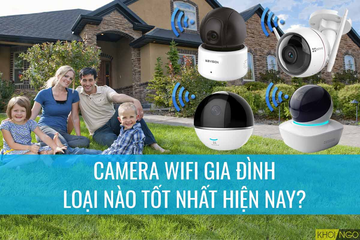 Camera ip wifi gia đình loại nào tốt?