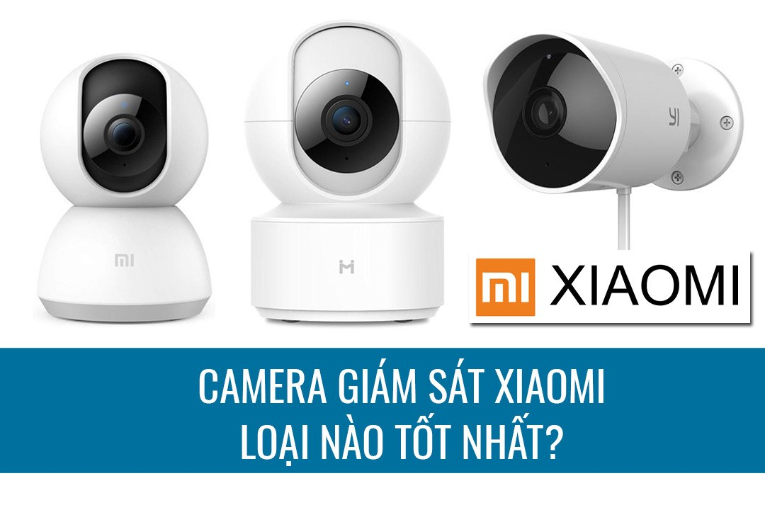 Camera giám sát Xiaomi loại nào tốt nhất hiện nay?