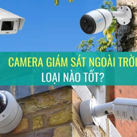 Camera giám sát ngoài trời loại nào tốt